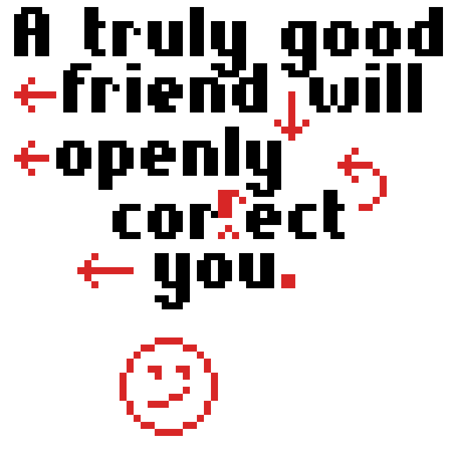 A truly good friend will correct you openly.