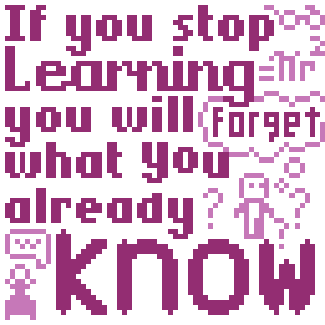If you stop learning you will forget what you already know