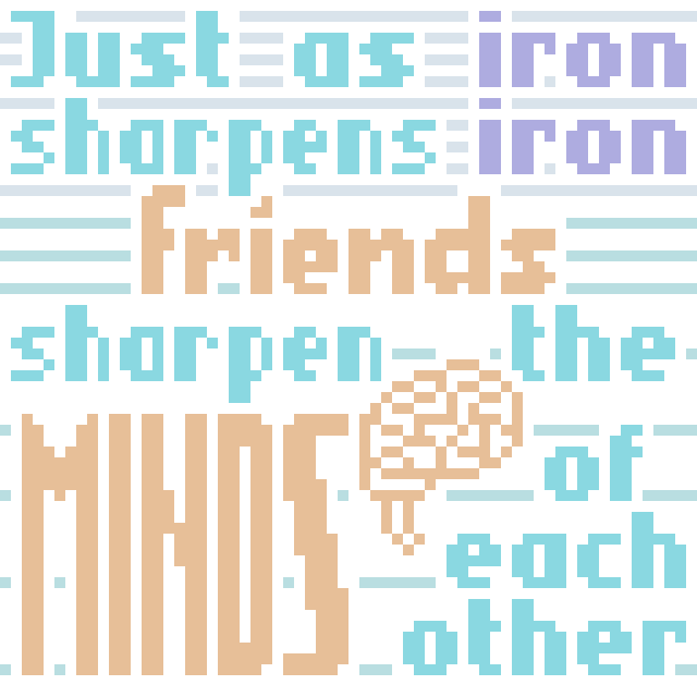Just as iron sharpens iron, friends sharpen the minds of each other.