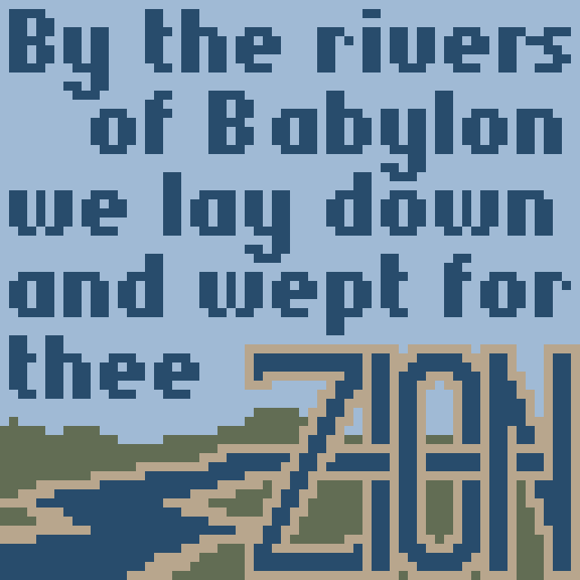 By the rivers of Babylon we lay down and wept for thee Zion